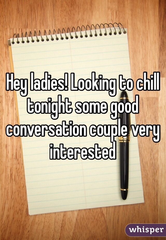 Hey ladies! Looking to chill tonight some good conversation couple very interested