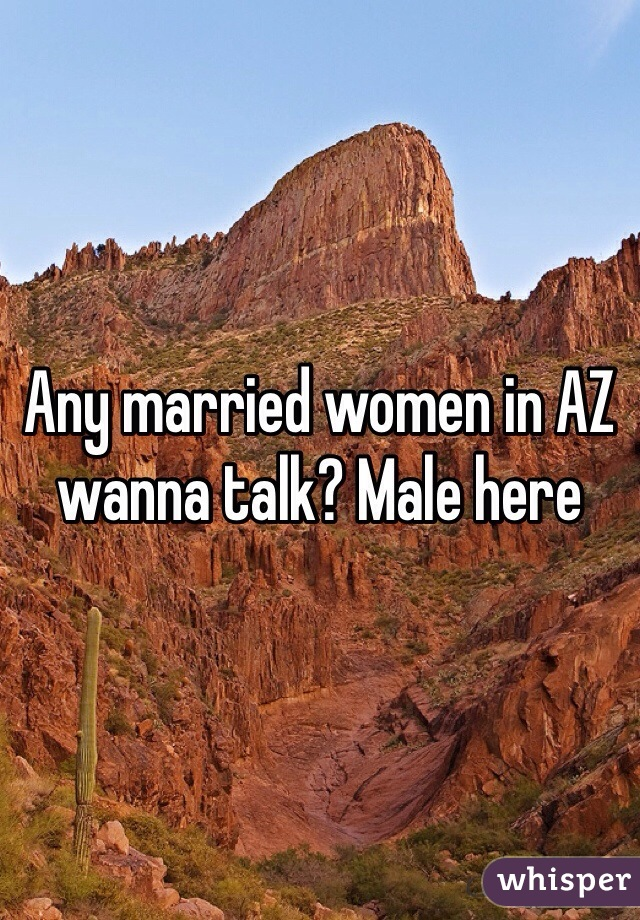 Any married women in AZ wanna talk? Male here