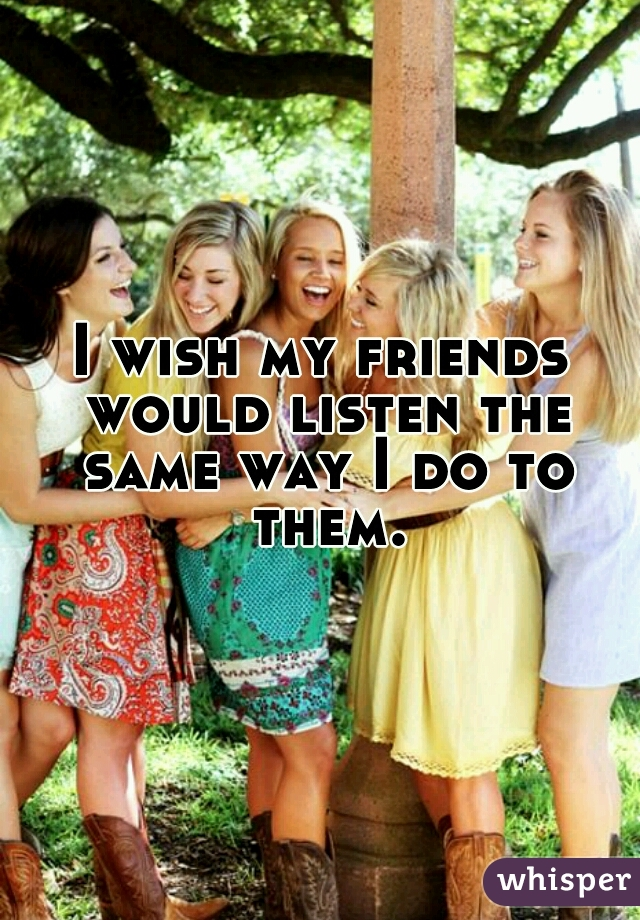 I wish my friends would listen the same way I do to them.