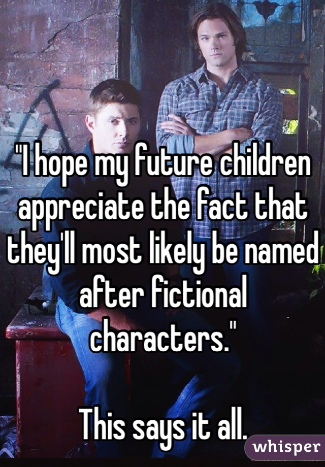 """""""I hope my future children appreciate the fact that they'll most likely be named after fictional characters.""""  This says it all."""