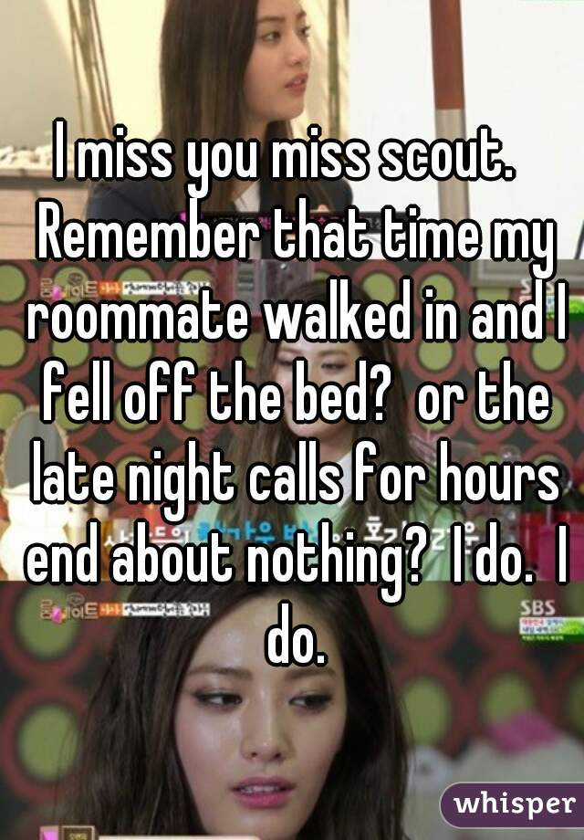 I miss you miss scout.  Remember that time my roommate walked in and I fell off the bed?  or the late night calls for hours end about nothing?  I do.  I do.