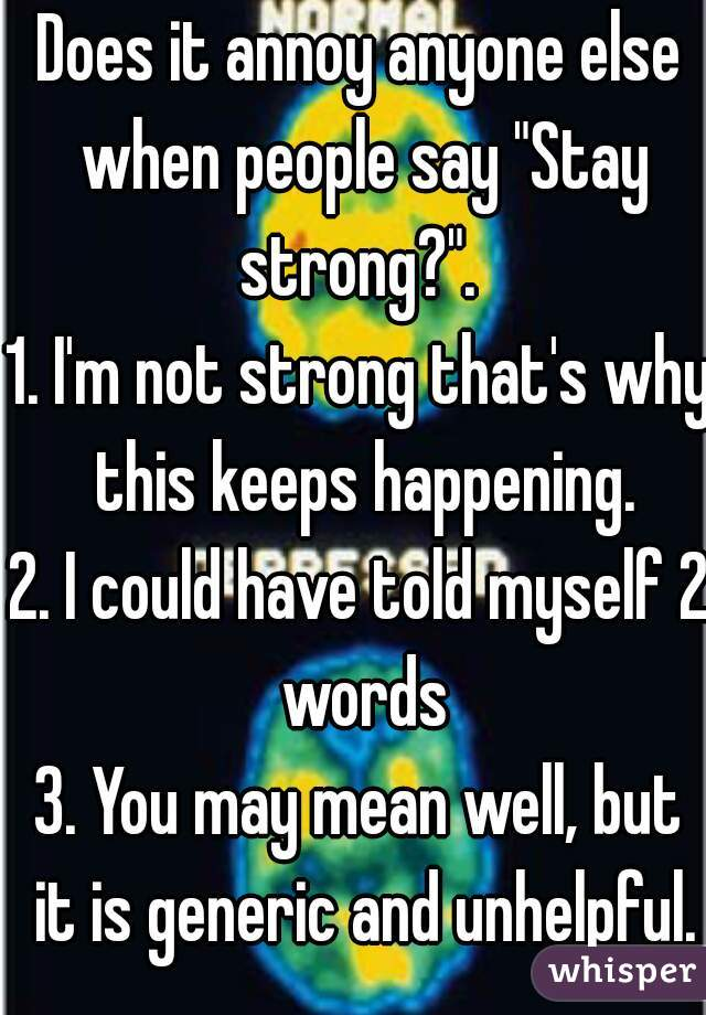 """Does it annoy anyone else when people say """"Stay strong?"""".  1. I'm not strong that's why this keeps happening. 2. I could have told myself 2 words 3. You may mean well, but it is generic and unhelpful."""
