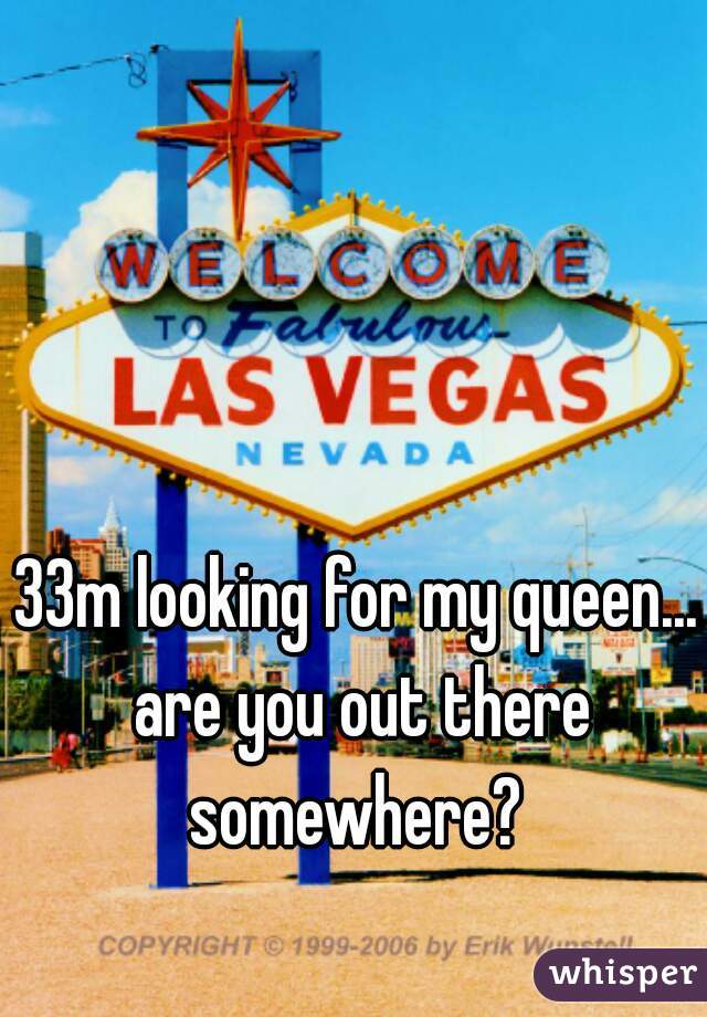 33m looking for my queen... are you out there somewhere?