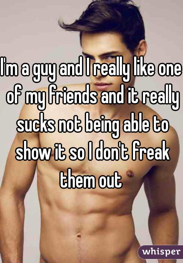 I'm a guy and I really like one of my friends and it really sucks not being able to show it so I don't freak them out