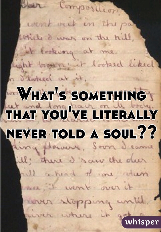 What's something that you've literally never told a soul??