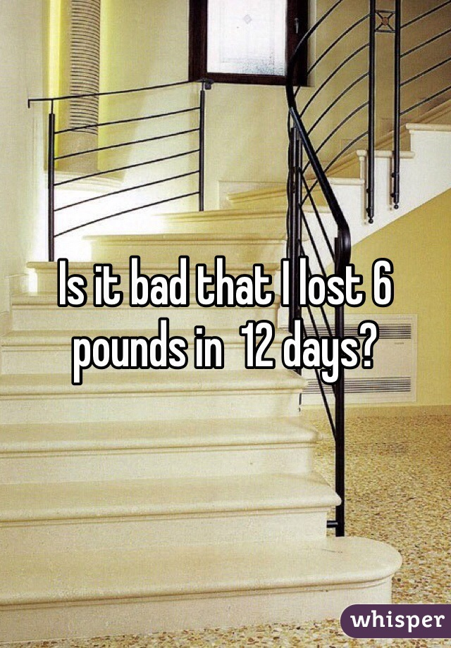 Is it bad that I lost 6 pounds in  12 days?