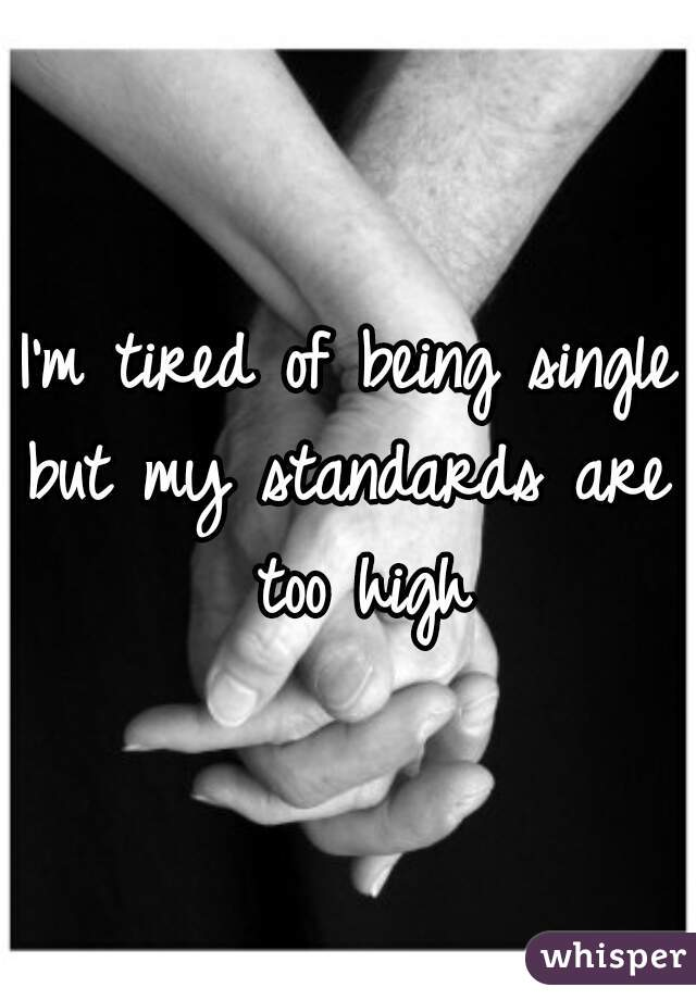 I'm tired of being single but my standards are too high