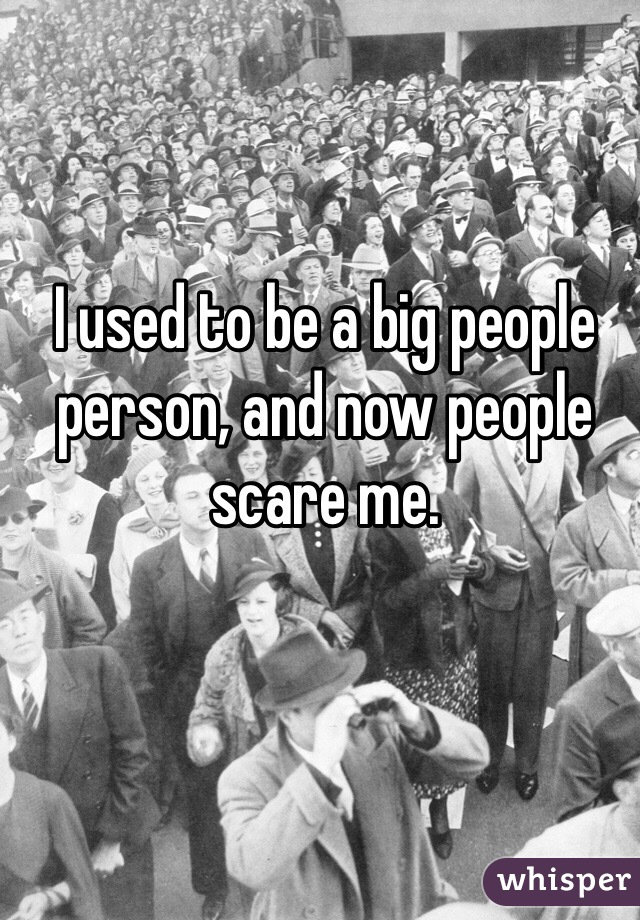I used to be a big people person, and now people scare me.