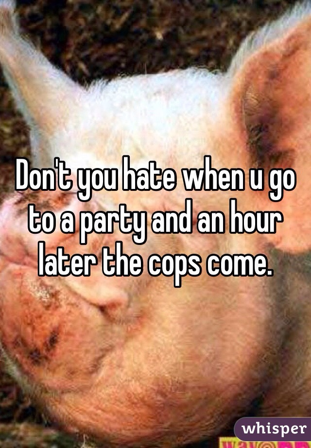 Don't you hate when u go to a party and an hour later the cops come.