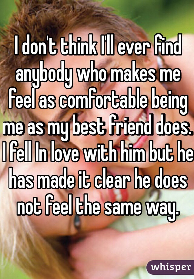 I don't think I'll ever find anybody who makes me feel as comfortable being me as my best friend does. I fell In love with him but he has made it clear he does not feel the same way.