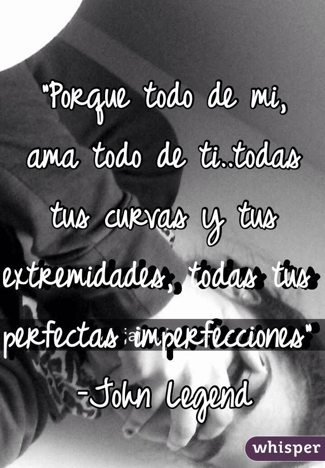 """""""Porque todo de mi, ama todo de ti..todas tus curvas y tus extremidades, todas tus perfectas imperfecciones"""" -John Legend"""