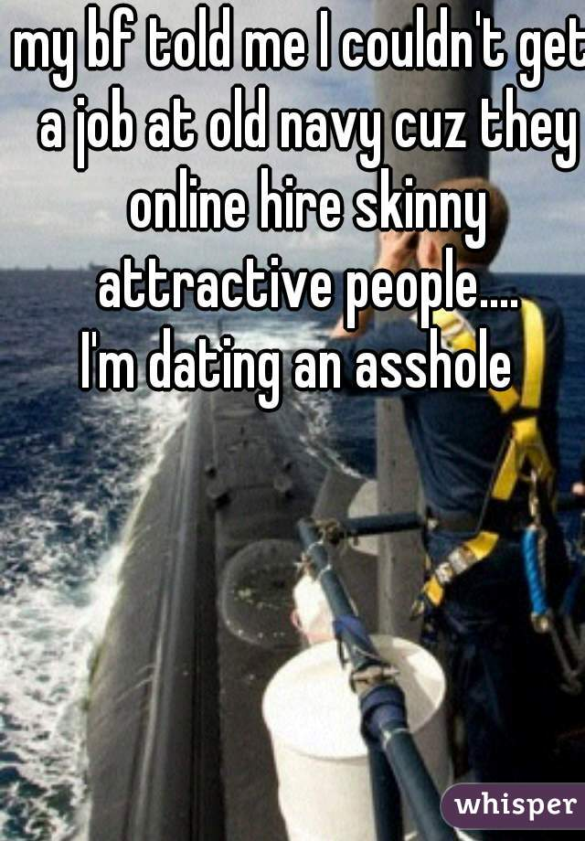 my bf told me I couldn't get a job at old navy cuz they online hire skinny attractive people.... I'm dating an asshole