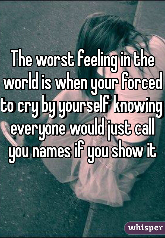The worst feeling in the world is when your forced to cry by yourself knowing everyone would just call you names if you show it