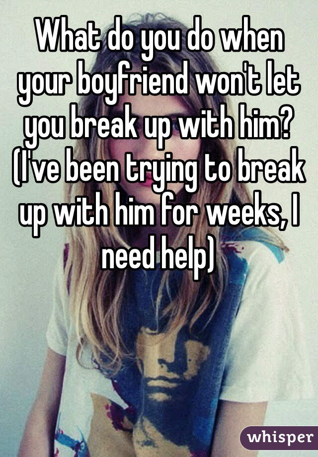 What do you do when your boyfriend won't let you break up with him? (I've been trying to break up with him for weeks, I need help)