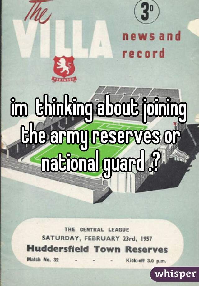 im  thinking about joining the army reserves or national guard .?
