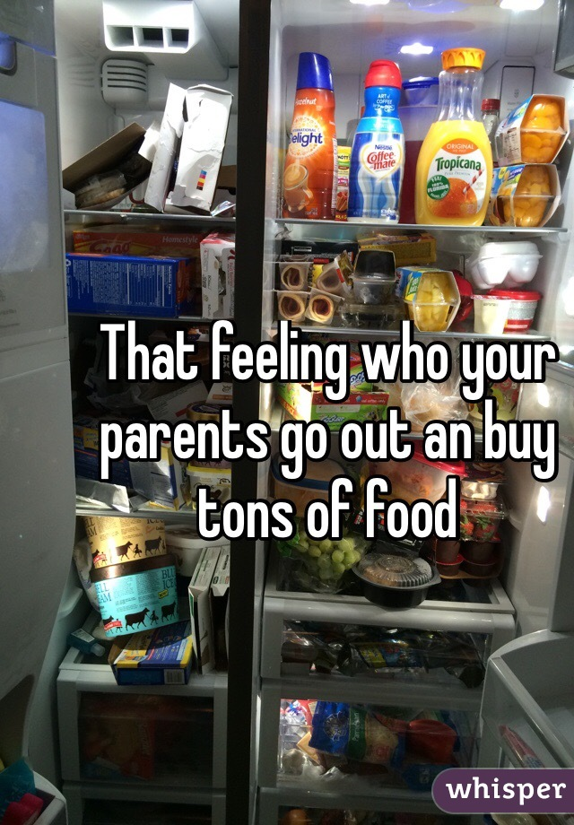 That feeling who your parents go out an buy tons of food