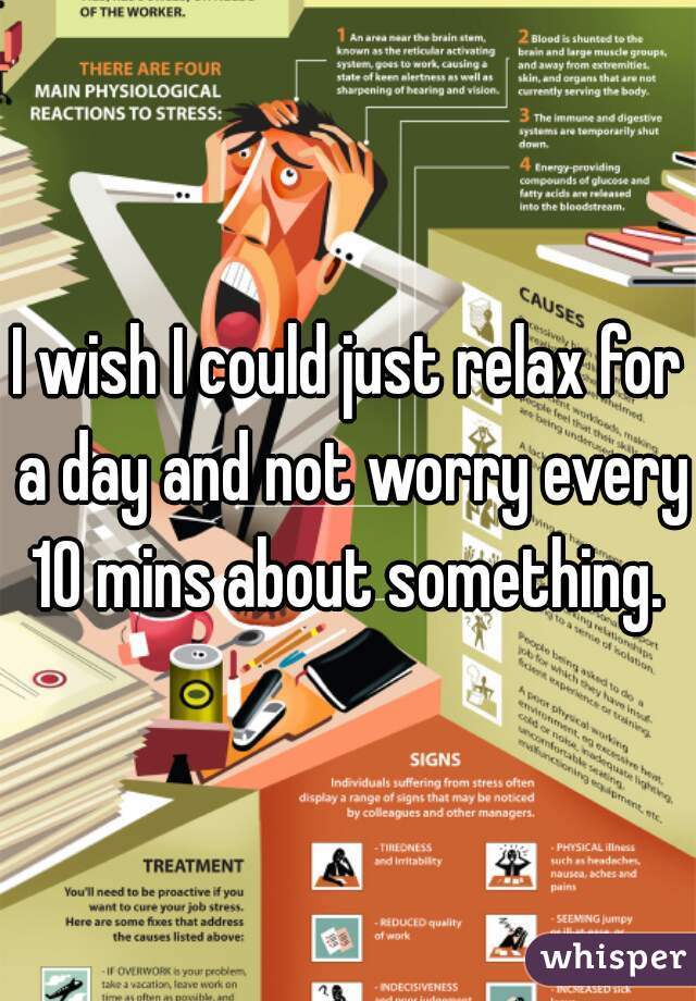 I wish I could just relax for a day and not worry every 10 mins about something.