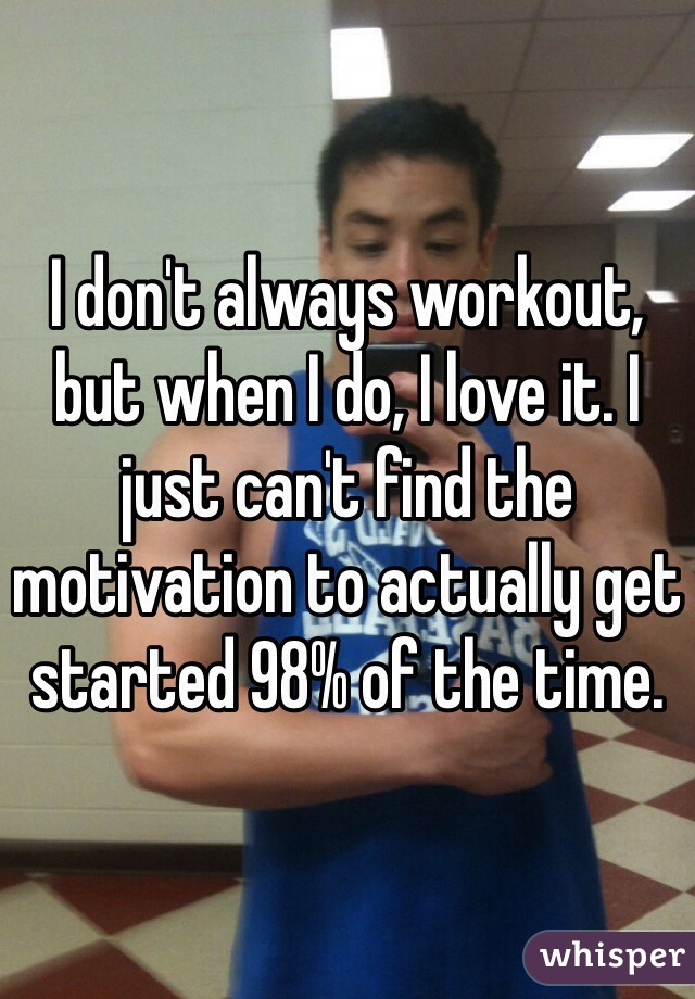 I don't always workout, but when I do, I love it. I just can't find the motivation to actually get started 98% of the time.