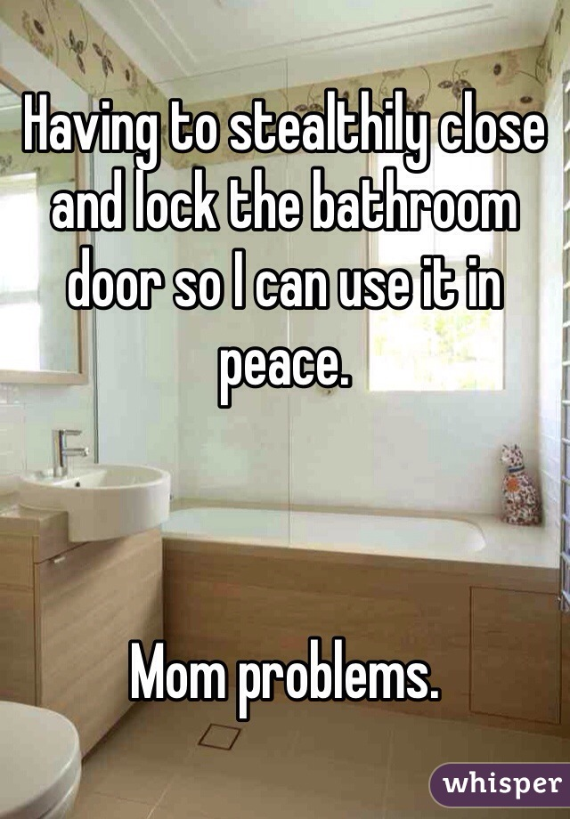 Having to stealthily close and lock the bathroom door so I can use it in peace.    Mom problems.