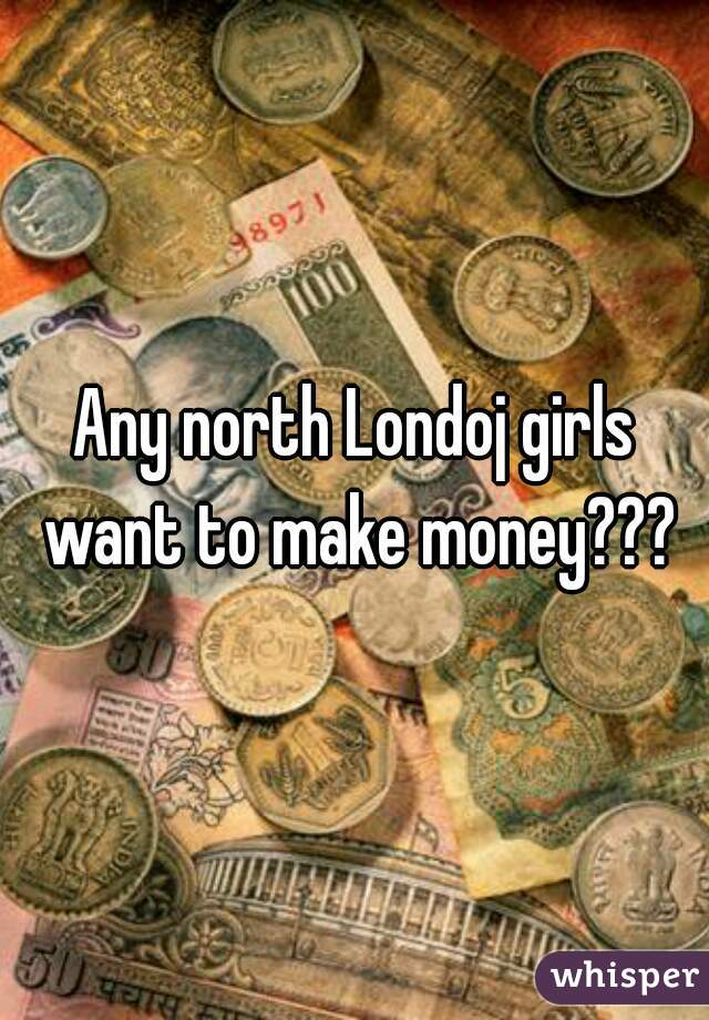 Any north Londoj girls want to make money???
