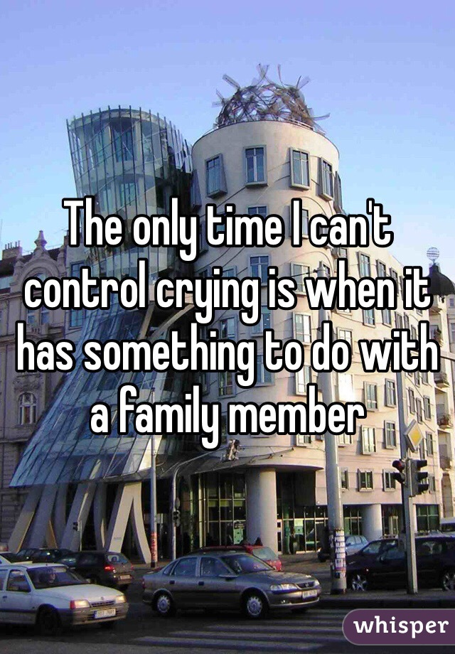The only time I can't control crying is when it has something to do with a family member