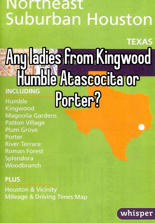 Any ladies from Kingwood Humble Atascocita or Porter?