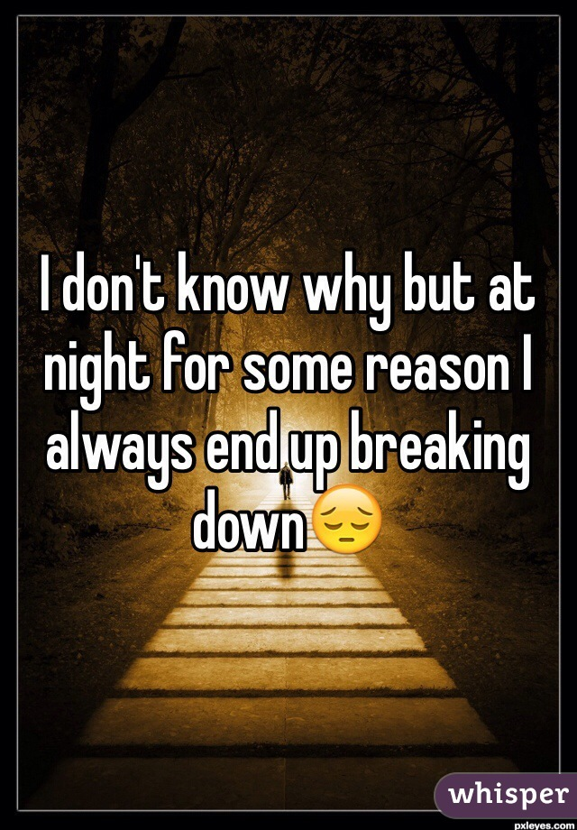 I don't know why but at night for some reason I always end up breaking down😔