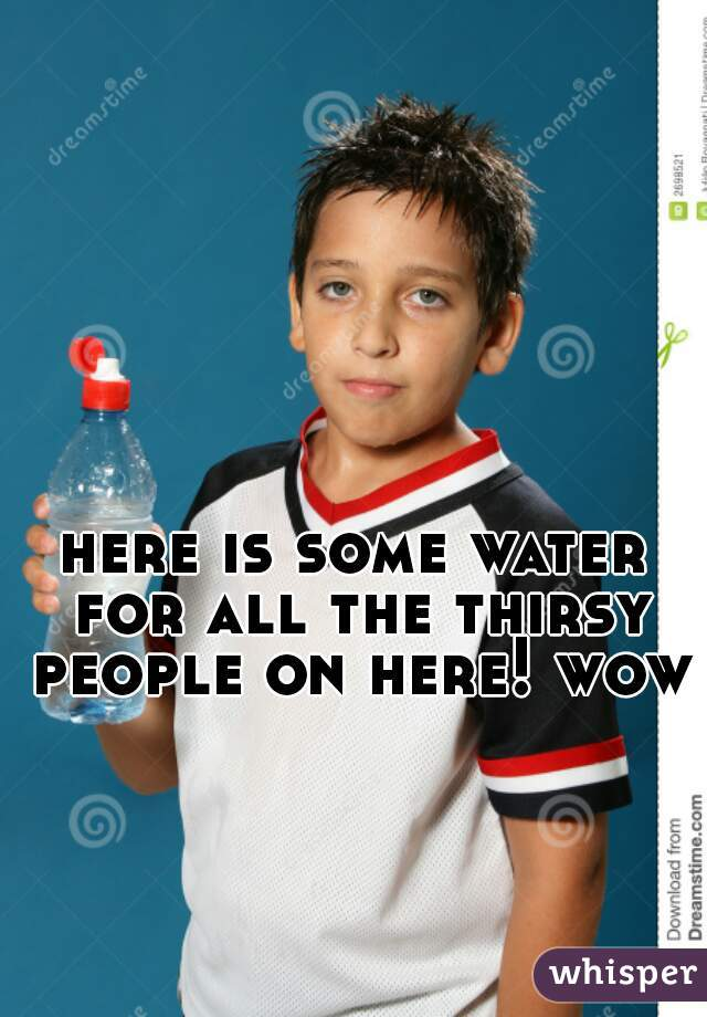 here is some water for all the thirsy people on here! wow