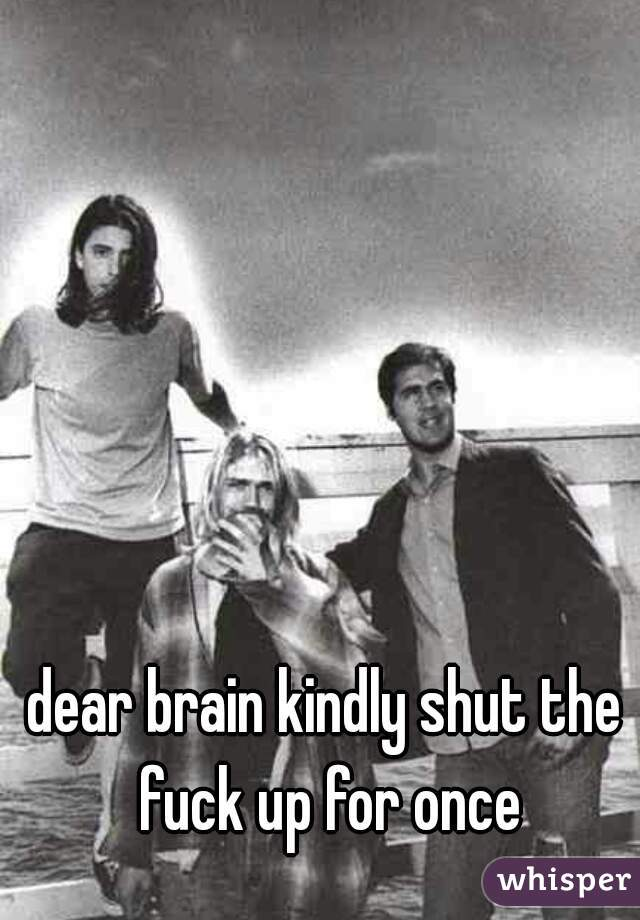 dear brain kindly shut the fuck up for once