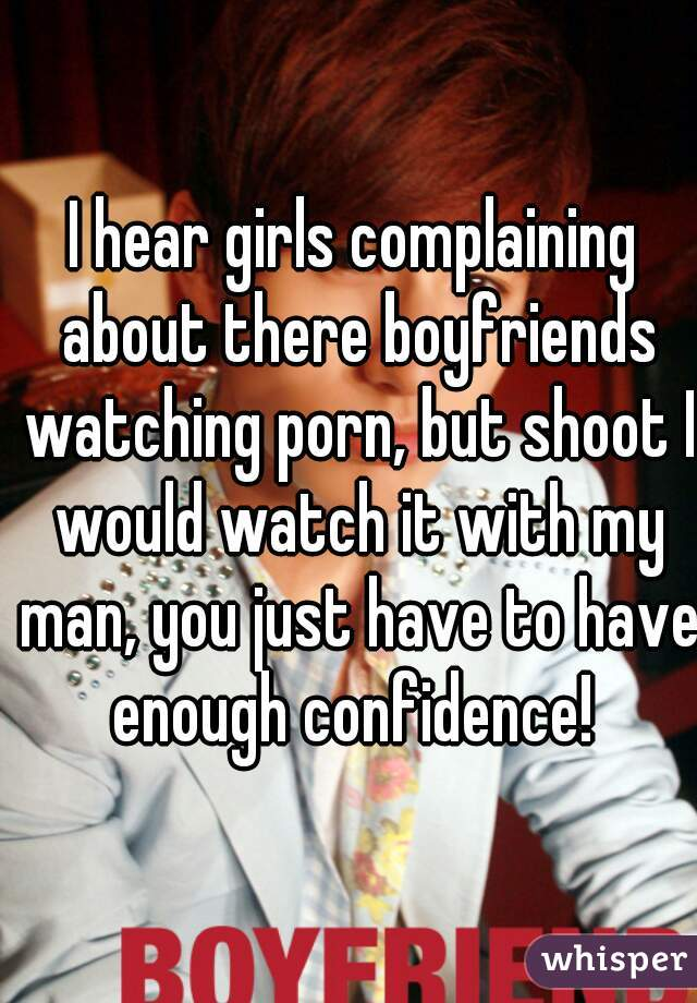 I hear girls complaining about there boyfriends watching porn, but shoot I would watch it with my man, you just have to have enough confidence!