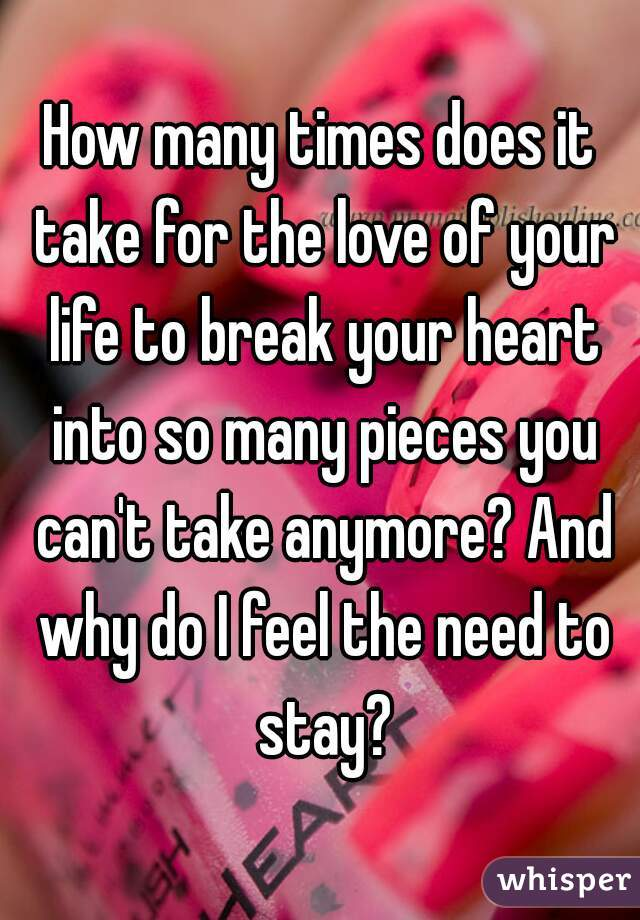 How many times does it take for the love of your life to break your heart into so many pieces you can't take anymore? And why do I feel the need to stay?