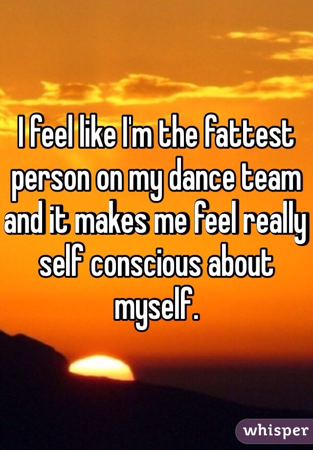 I feel like I'm the fattest person on my dance team and it makes me feel really self conscious about myself.