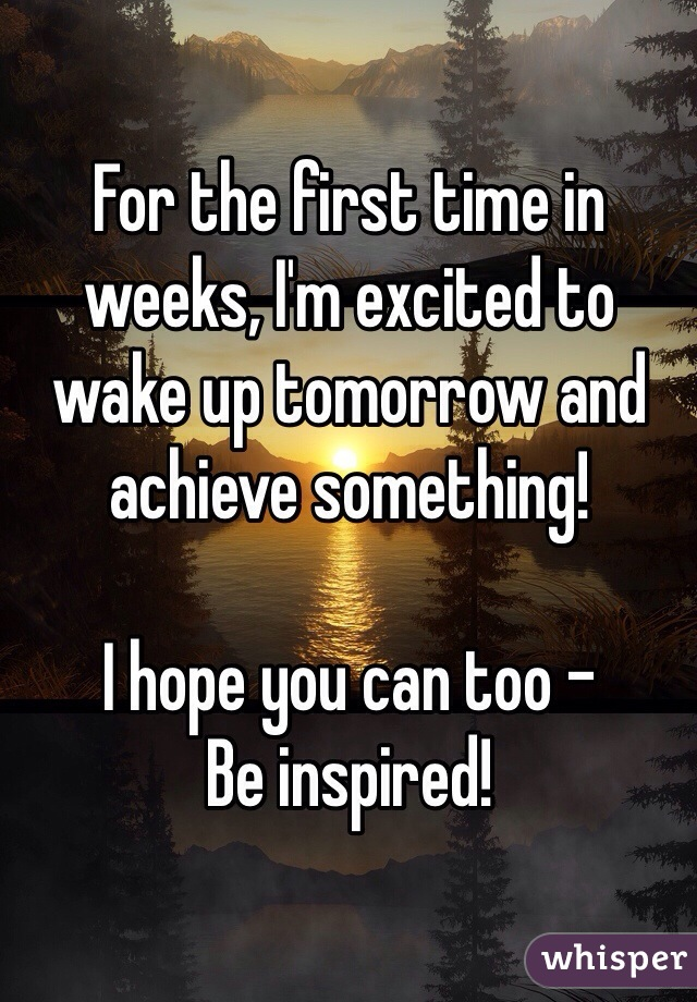 For the first time in weeks, I'm excited to wake up tomorrow and achieve something!  I hope you can too -  Be inspired!