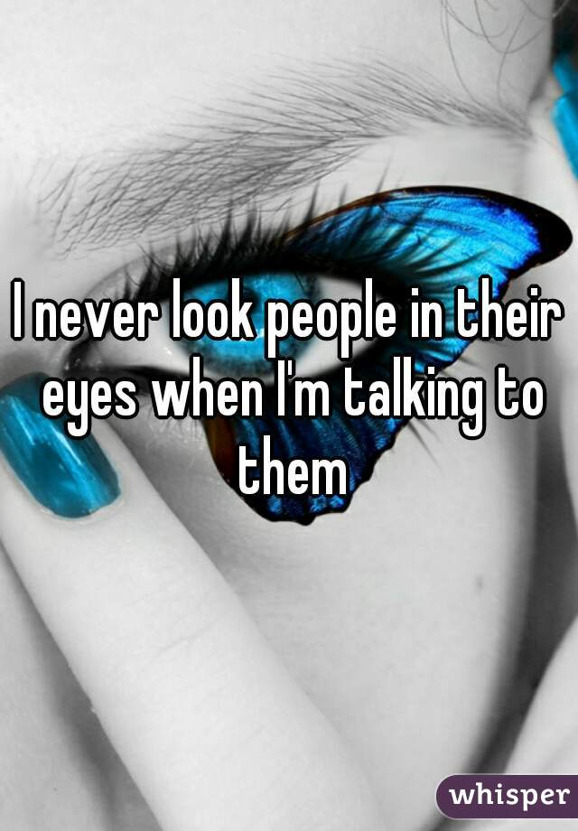 I never look people in their eyes when I'm talking to them