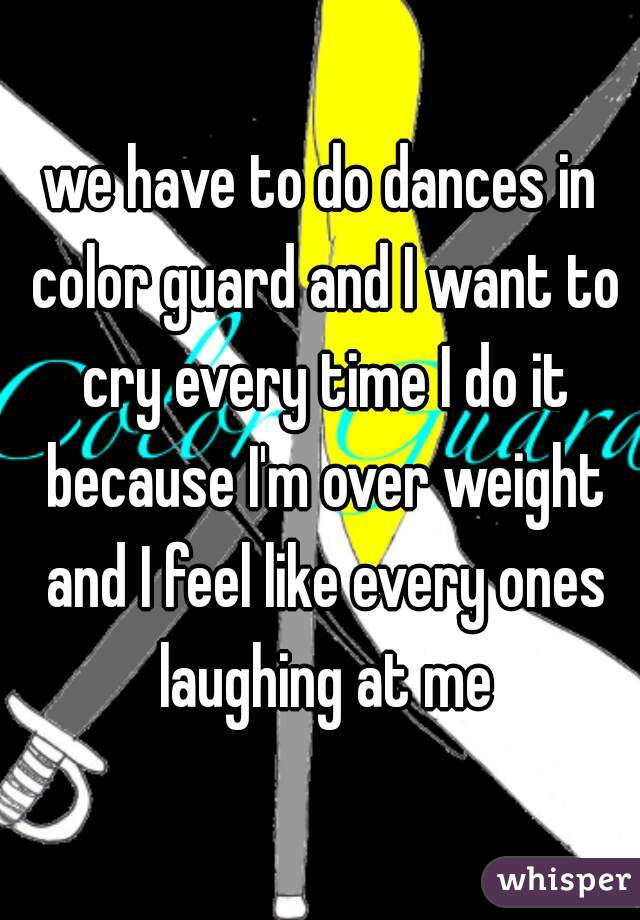 we have to do dances in color guard and I want to cry every time I do it because I'm over weight and I feel like every ones laughing at me