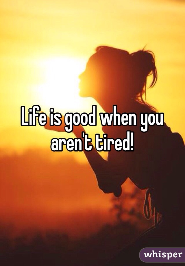 Life is good when you aren't tired!