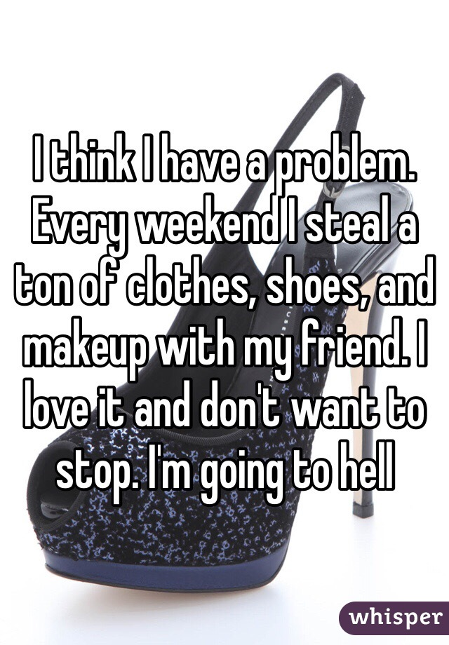 I think I have a problem. Every weekend I steal a ton of clothes, shoes, and makeup with my friend. I love it and don't want to stop. I'm going to hell