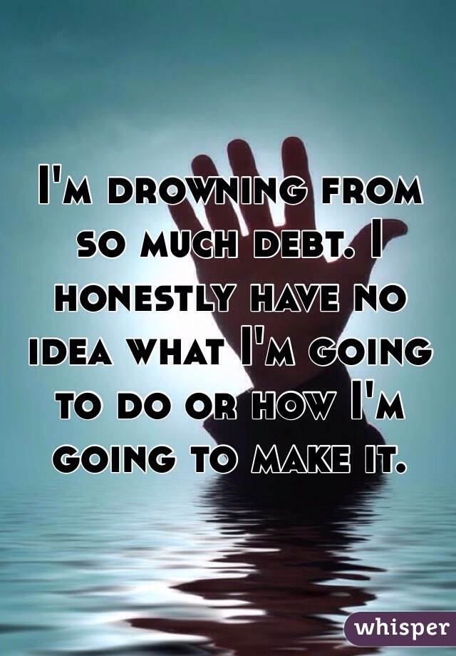 I'm drowning from so much debt. I honestly have no idea what I'm going to do or how I'm going to make it.