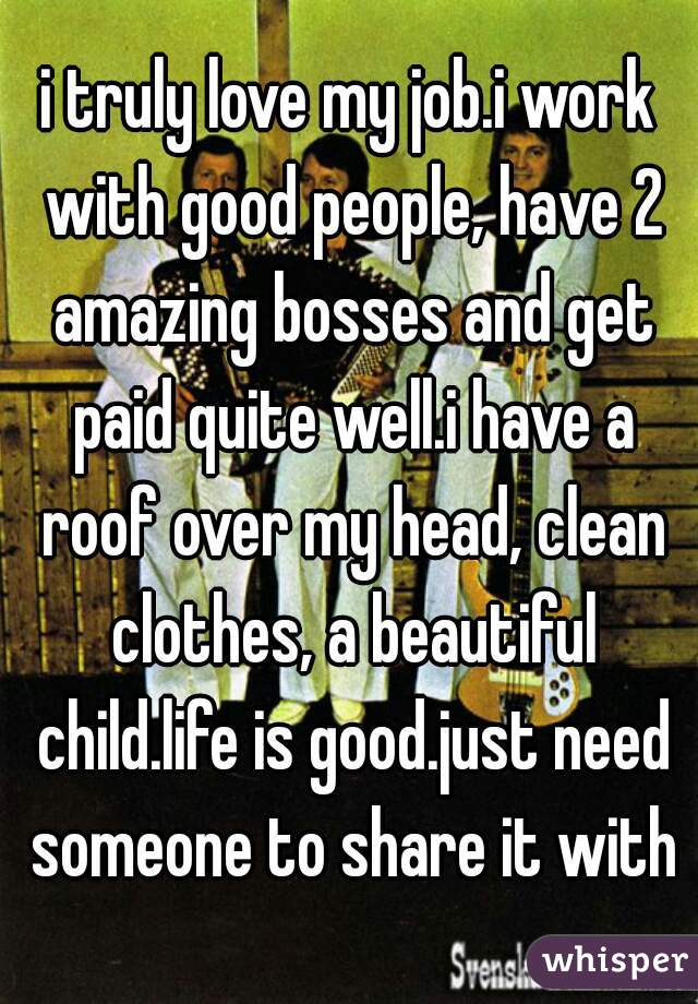 i truly love my job.i work with good people, have 2 amazing bosses and get paid quite well.i have a roof over my head, clean clothes, a beautiful child.life is good.just need someone to share it with