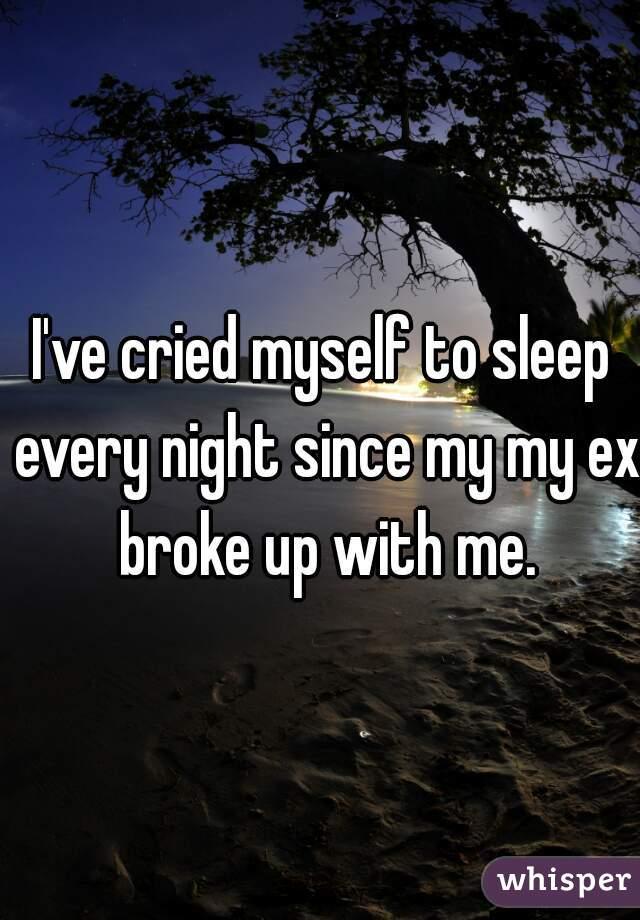 I've cried myself to sleep every night since my my ex broke up with me.