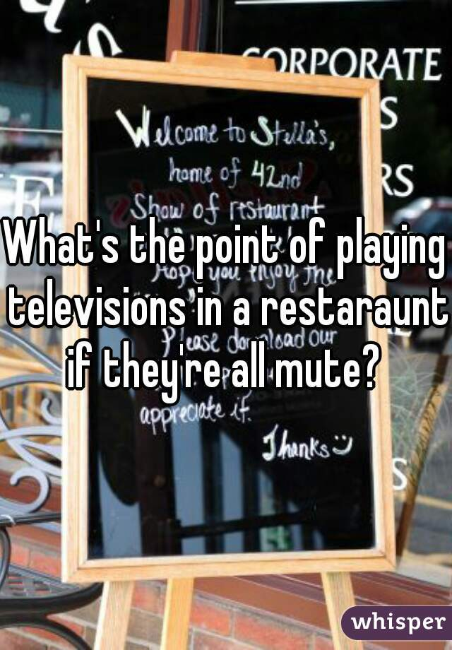 What's the point of playing televisions in a restaraunt if they're all mute?