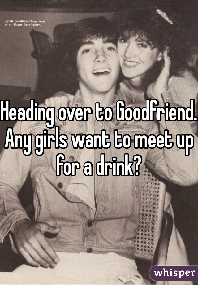 Heading over to Goodfriend. Any girls want to meet up for a drink?