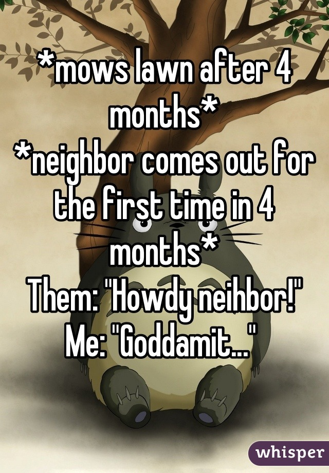 """*mows lawn after 4 months* *neighbor comes out for the first time in 4 months* Them: """"Howdy neihbor!"""" Me: """"Goddamit..."""""""