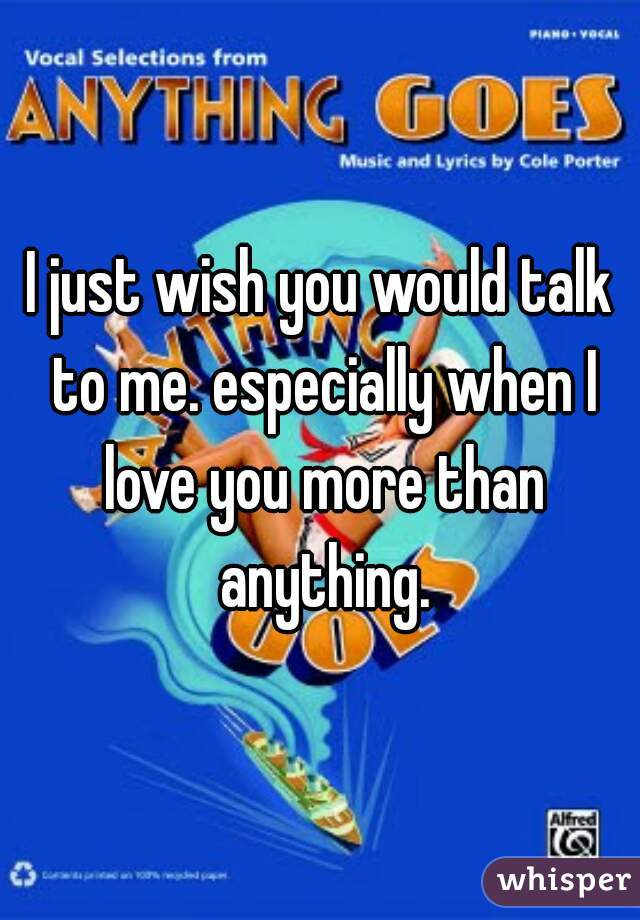 I just wish you would talk to me. especially when I love you more than anything.