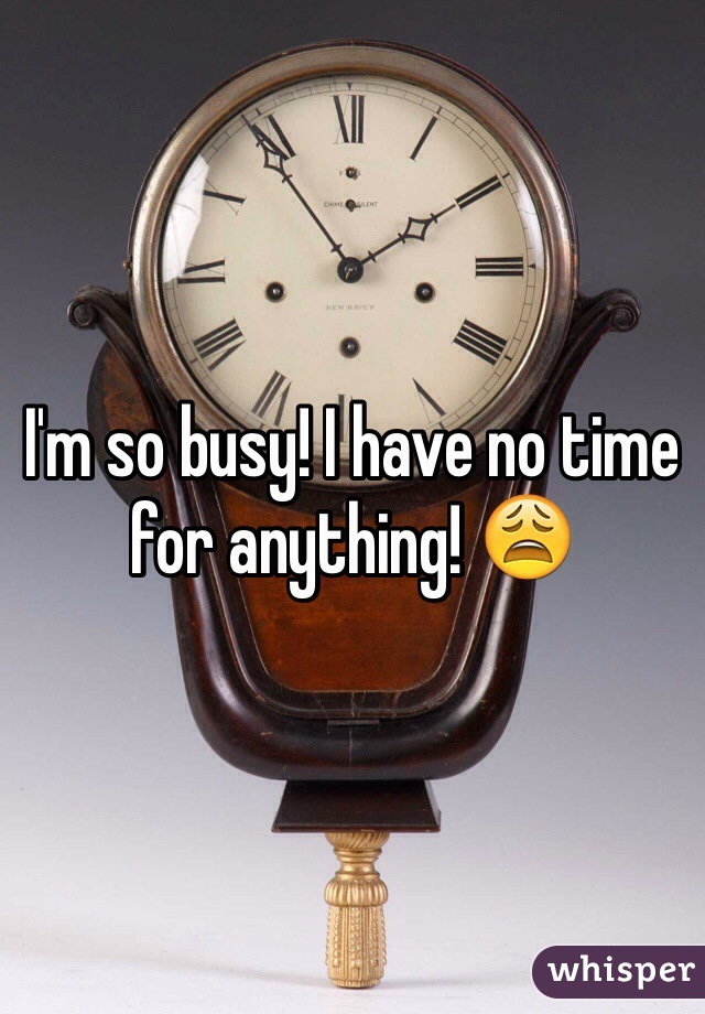 I'm so busy! I have no time for anything! 😩