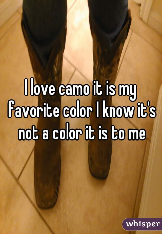 I love camo it is my favorite color I know it's not a color it is to me