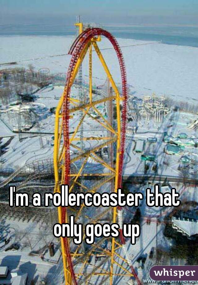 I'm a rollercoaster that only goes up