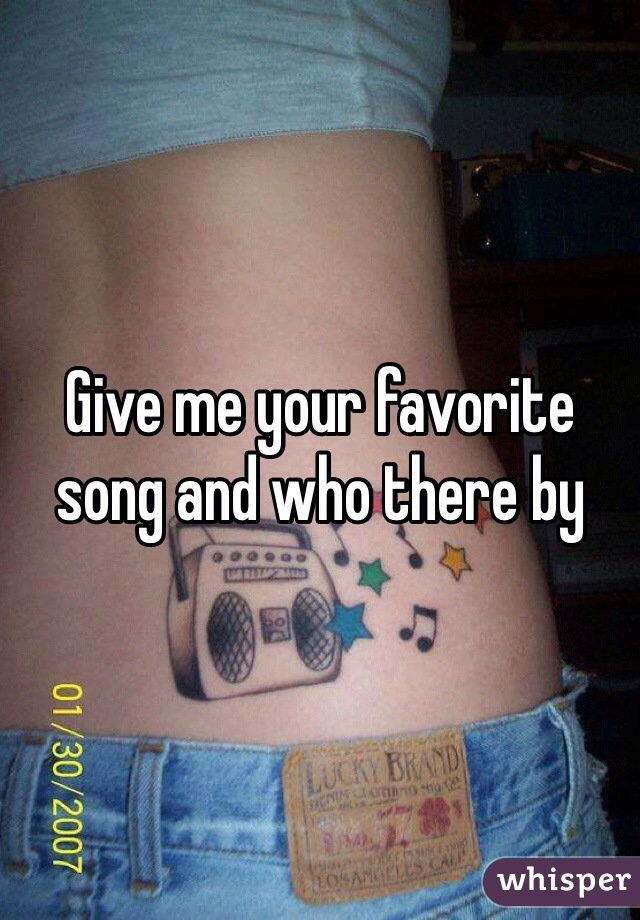 Give me your favorite song and who there by