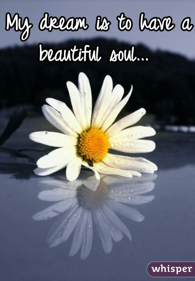 My dream is to have a beautiful soul...