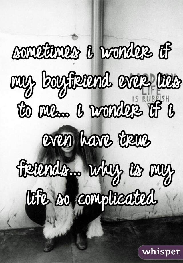 sometimes i wonder if my boyfriend ever lies to me... i wonder if i even have true friends... why is my life so complicated